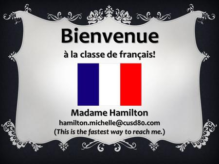 Bienvenue à la classe de français! Madame Hamilton (This is the fastest way to reach me.)