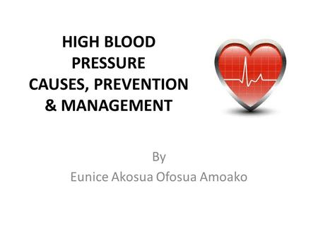 HIGH BLOOD PRESSURE CAUSES, PREVENTION & MANAGEMENT By Eunice Akosua Ofosua Amoako.