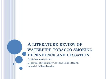 A LITERATURE REVIEW OF WATERPIPE TOBACCO SMOKING DEPENDENCE AND CESSATION Dr Mohammed Jawad Department of Primary Care and Public Health Imperial College.