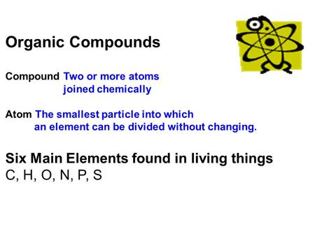 Organic Compounds Compound Two or more atoms joined chemically Atom The smallest particle into which an element can be divided without changing. Six Main.