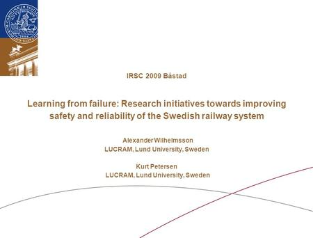 IRSC 2009 Båstad Learning from failure: Research initiatives towards improving safety and reliability of the Swedish railway system Alexander Wilhelmsson.