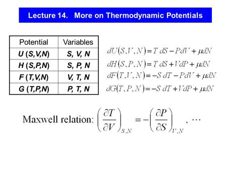 Lecture 14. More on Thermodynamic Potentials PotentialVariables U (S,V,N)S, V, N H (S,P,N)S, P, N F (T,V,N)V, T, N G (T,P,N)P, T, N.