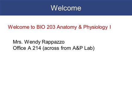 Welcome Welcome to BIO 203 <strong>Anatomy</strong> & <strong>Physiology</strong> I Mrs. Wendy Rappazzo Office A 214 (across from A&P Lab)