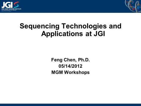 Sequencing Technologies and Applications at JGI Feng Chen, Ph.D. 05/14/2012 MGM Workshops.