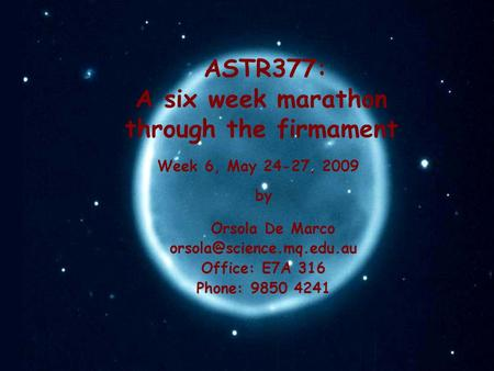 ASTR377: A six week marathon through the firmament by Orsola De Marco Office: E7A 316 Phone: 9850 4241 Week 6, May 24-27, 2009.