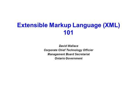 Extensible Markup Language (XML) 101 David Wallace Corporate Chief Technology Officier Management Board Secretariat Ontario Government.