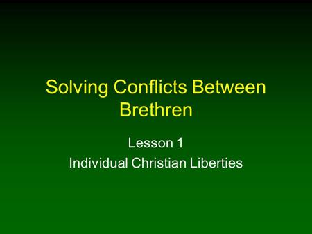 Solving Conflicts Between Brethren Lesson 1 Individual Christian Liberties.