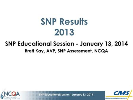 1 SNP Educational Session – January 13, 2014 SNP Results 2013 SNP Educational Session - January 13, 2014 Brett Kay, AVP, SNP Assessment, NCQA.