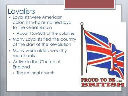 Loyalists Loyalists were American colonists who remained loyal to the Great Britain About 15%-20% of the colonies Many Loyalists fled the country at the.