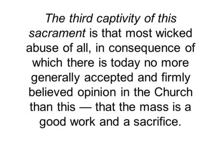 The third captivity of this sacrament is that most wicked abuse of all, in consequence of which there is today no more generally accepted and firmly believed.