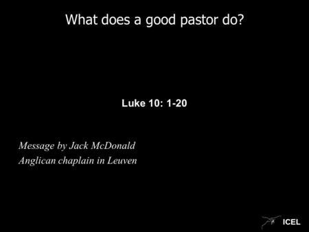 ICEL What does a good pastor do? Luke 10: 1-20 Message by Jack McDonald Anglican chaplain in Leuven.