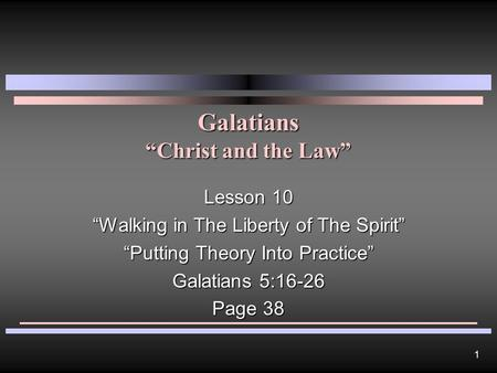 "1 Galatians ""Christ and the Law"" Lesson 10 ""Walking in The Liberty of The Spirit"" ""Putting Theory Into Practice"" Galatians 5:16-26 Page 38."