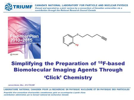 James Inkster, Msc., SFU/TRIUMF Simplifying the Preparation of 18 F-based Biomolecular Imaging Agents Through 'Click' Chemistry CANADA'S NATIONAL LABORATORY.