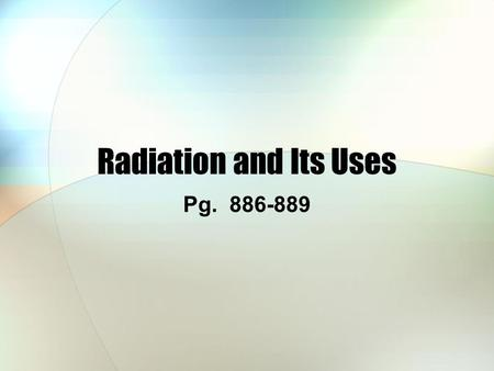 Radiation and Its Uses Pg. 886-889. Effects of Radiation Radioactive elements are potentially hazardous, but the effects are quite subtle The effects.