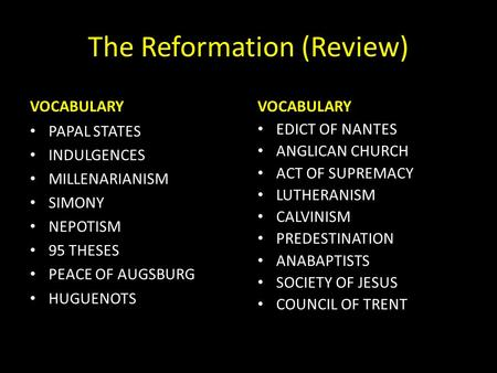 The Reformation (Review) VOCABULARY PAPAL STATES INDULGENCES MILLENARIANISM SIMONY NEPOTISM 95 THESES PEACE OF AUGSBURG HUGUENOTS VOCABULARY EDICT OF NANTES.