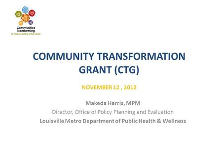 COMMUNITY TRANSFORMATION GRANT (CTG) NOVEMBER 12, 2012 Makeda Harris, MPM Director, Office of Policy Planning and Evaluation Louisville Metro Department.