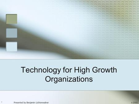 Technology for High Growth Organizations Presented by Benjamin Lichtenwalner † © 2005.