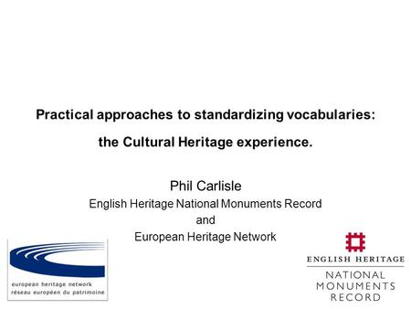 Practical approaches to standardizing vocabularies: the Cultural Heritage experience. Phil Carlisle English Heritage National Monuments Record and European.