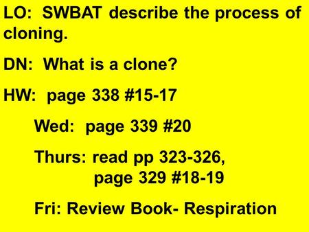 LO: SWBAT describe the process of cloning. DN: What is a clone? HW: page 338 #15-17 Wed: page 339 #20 Thurs: read pp 323-326, page 329 #18-19 Fri: Review.