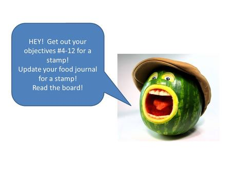 HEY! Get out your objectives #4-12 for a stamp! Update your food journal for a stamp! Read the board!