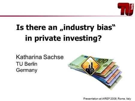 "Is there an ""industry bias"" in private investing? Katharina Sachse TU Berlin Germany Presentation at IAREP 2008, Rome, Italy."