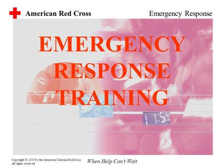 American Red Cross When Help Can't Wait Emergency Response Copyright © 2000 by the American National Red Cross All rights reserved EMERGENCY RESPONSE TRAINING.