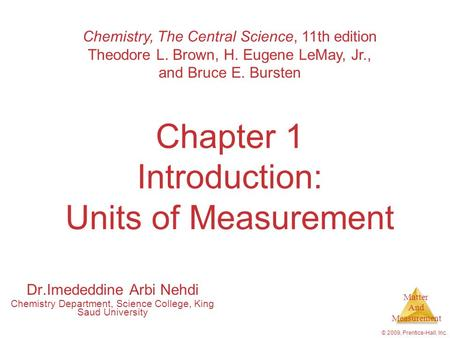 Matter And Measurement © 2009, Prentice-Hall, Inc. Chapter 1 Introduction: Units of Measurement Chemistry, The Central Science, 11th edition Theodore L.