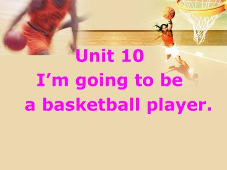 Unit 10 I'm going to be a basketball player.. 1. Read quickly and judge True or False. ( ) 1. She is going to be a reporter. ( ) 2. She is going to move.