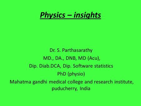 Physics – insights Dr. S. Parthasarathy MD., DA., DNB, MD (Acu), Dip. Diab.DCA, Dip. Software statistics PhD (physio) Mahatma gandhi medical college and.