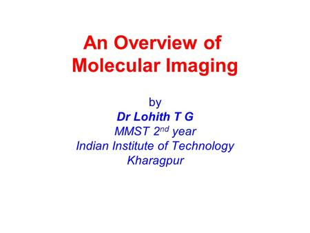 An Overview of Molecular Imaging by Dr Lohith T G MMST 2 nd year Indian Institute of Technology Kharagpur.