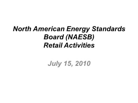 North American Energy Standards Board (NAESB) Retail Activities July 15, 2010.