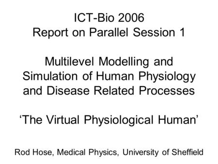 ICT-Bio 2006 Report on Parallel Session 1 Multilevel Modelling and Simulation of Human Physiology and Disease Related Processes 'The Virtual Physiological.