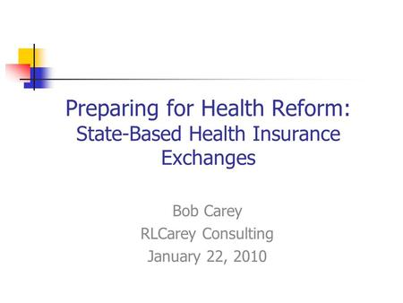 Preparing for Health Reform: State-Based Health Insurance Exchanges Bob Carey RLCarey Consulting January 22, 2010.