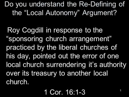 "1 Do you understand the Re-Defining of the ""Local Autonomy"" Argument? Roy Cogdill in response to the ""sponsoring church arrangement"" practiced by the liberal."