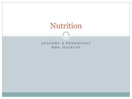 ANATOMY & PHYSIOLOGY MRS. HALKUFF Nutrition. 6 Categories of Nutrients Carbohydrates Protein Fats Vitamins Minerals Water.