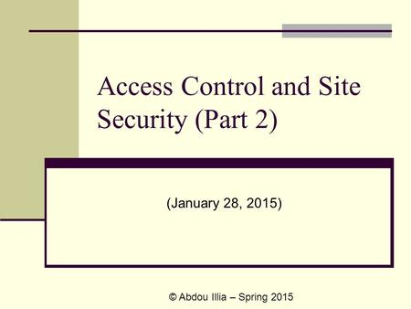 Access Control and Site Security (Part 2) (January 28, 2015) © Abdou Illia – Spring 2015.