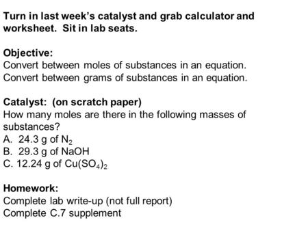 Turn in last week's catalyst and grab calculator and worksheet. Sit in lab seats. Objective: Convert between moles of substances in an equation. Convert.