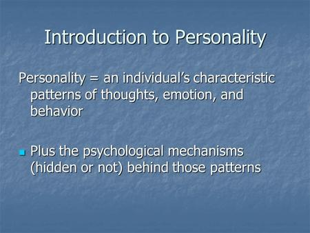 Introduction to Personality Personality = an individual's characteristic patterns of thoughts, emotion, and behavior Plus the psychological mechanisms.