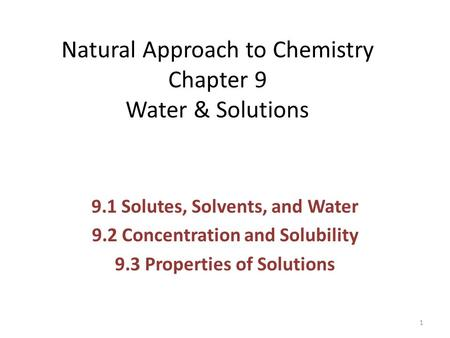 Natural Approach to Chemistry Chapter 9 Water & Solutions 9.1 Solutes, Solvents, and Water 9.2 Concentration and Solubility 9.3 Properties of Solutions.