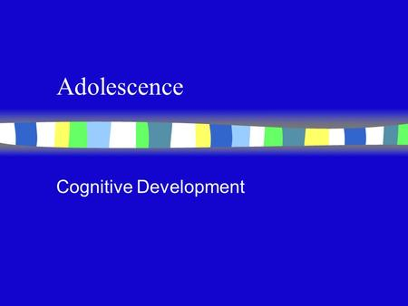 Adolescence Cognitive Development Abstract Reasoning Process n Information processing: Results from accumulated skills n Piaget: Formal operations result.