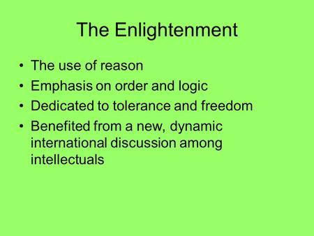 The Enlightenment The use of reason Emphasis on order and logic Dedicated to tolerance and freedom Benefited from a new, dynamic international discussion.