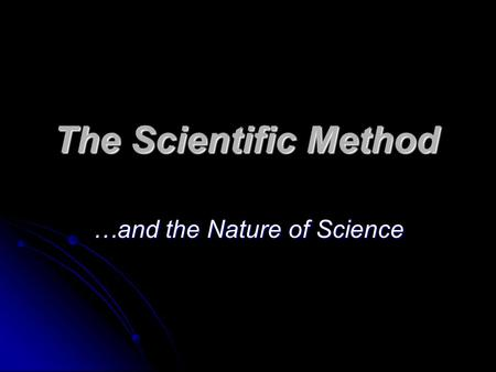 The Scientific Method …and the Nature of Science.