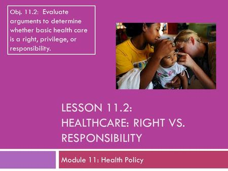 LESSON 11.2: HEALTHCARE: RIGHT VS. RESPONSIBILITY Module 11: Health Policy Obj. 11.2: Evaluate arguments to determine whether basic health care is a right,