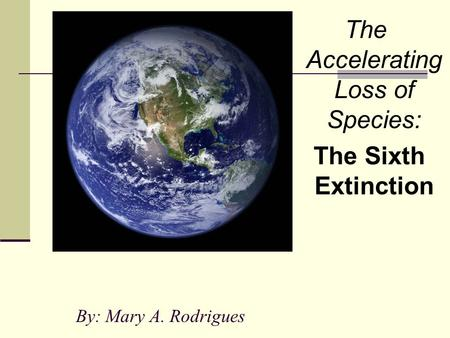 By: Mary A. Rodrigues The Accelerating Loss of Species: The Sixth Extinction.