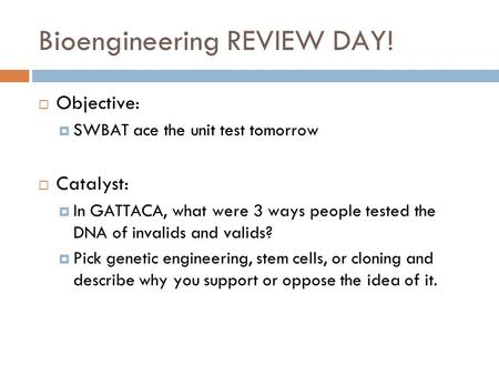 Bioengineering REVIEW DAY!  Objective:  SWBAT ace the unit test tomorrow  Catalyst:  In GATTACA, what were 3 ways people tested the DNA of invalids.
