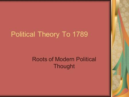 Political Theory To 1789 Roots of Modern Political Thought.