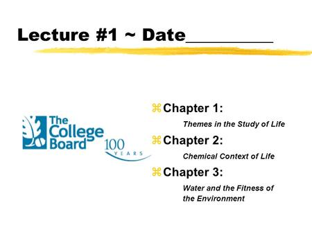 Lecture #1 ~ Date__________ zChapter 1: Themes in the Study of Life zChapter 2: Chemical Context of Life zChapter 3: Water and the Fitness of the Environment.