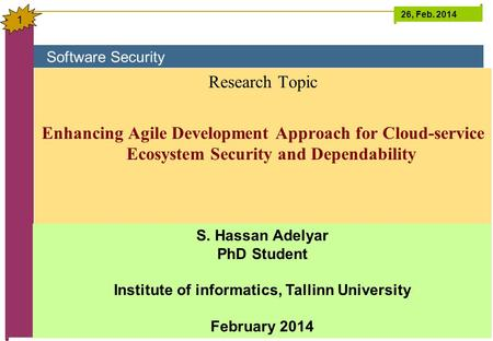 <strong>Software</strong> Security 26, Feb. 2014 1 Research Topic Enhancing <strong>Agile</strong> <strong>Development</strong> Approach for Cloud-service Ecosystem Security and Dependability S. Hassan.