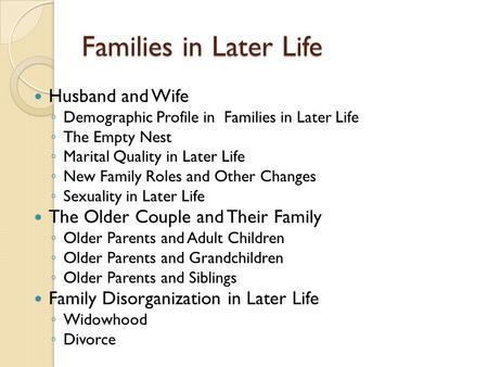 Families in Later Life Husband and Wife ◦ Demographic Profile in Families in Later Life ◦ The Empty Nest ◦ Marital Quality in Later Life ◦ New Family Roles.
