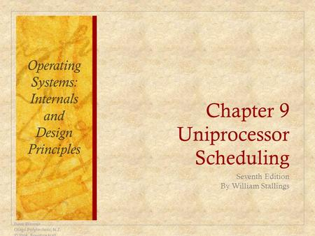 Chapter 9 Uniprocessor Scheduling Seventh Edition By William Stallings Dave Bremer Otago Polytechnic, N.Z. ©2008, Prentice Hall Operating Systems: Internals.